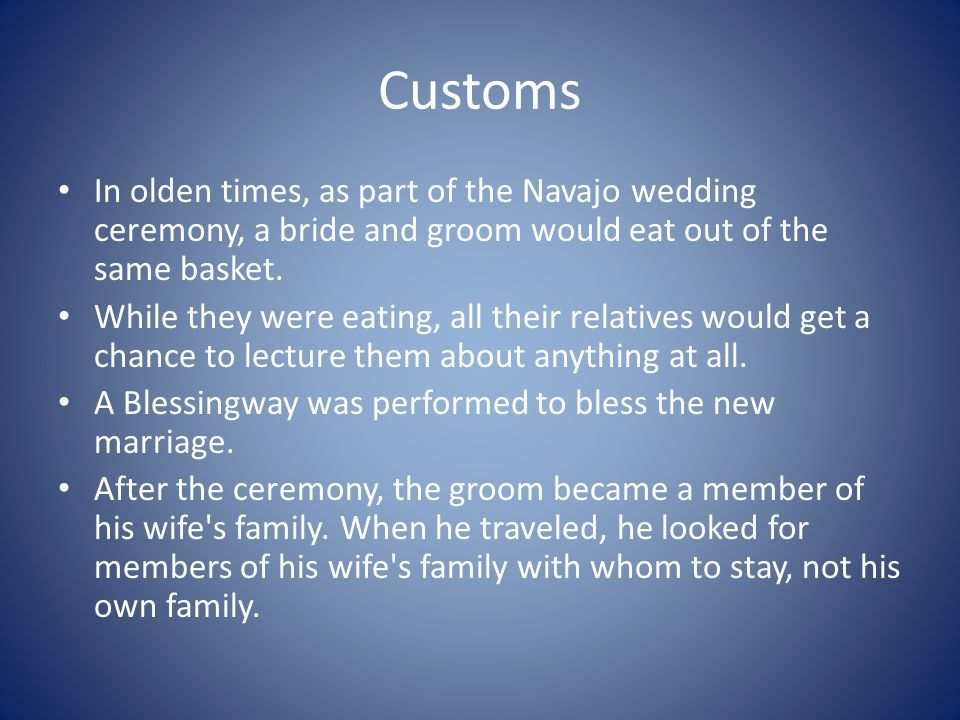 Customs In olden times, as part of the Navajo wedding ceremony, a bride and groom would eat out of the same basket.
