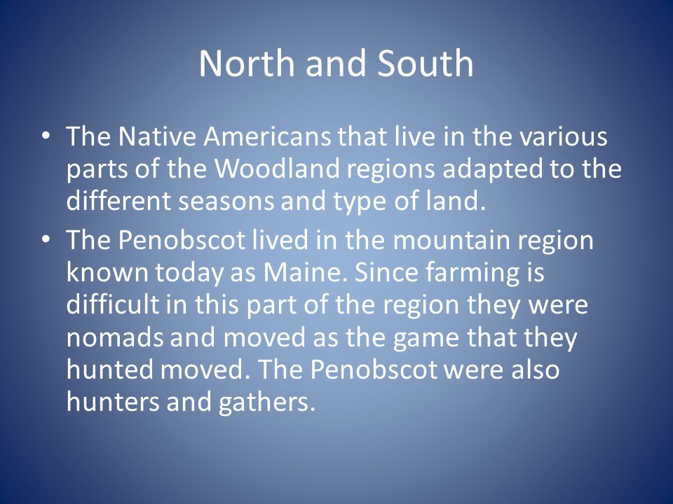 North and South The Native Americans that live in the various parts of the Woodland regions adapted to the different seasons and type of land.