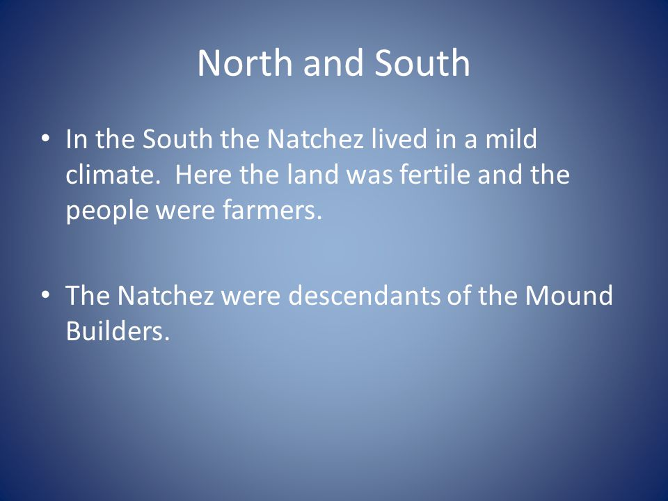 North and South In the South the Natchez lived in a mild climate. Here the land was fertile and the people were farmers.