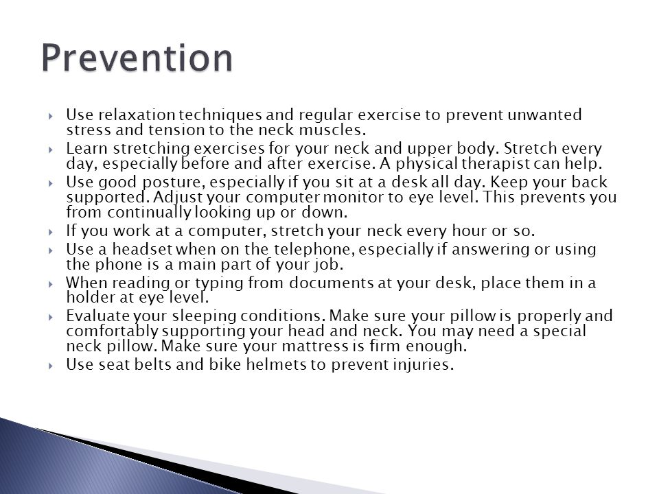 Prevention Use relaxation techniques and regular exercise to prevent unwanted stress and tension to the neck muscles.