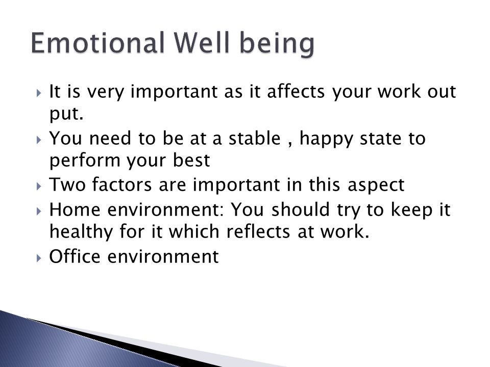 Emotional Well being It is very important as it affects your work out put. You need to be at a stable , happy state to perform your best.