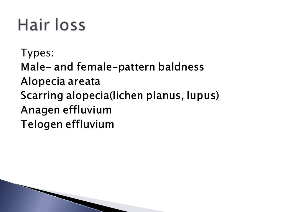 Hair loss Types: Male- and female-pattern baldness Alopecia areata