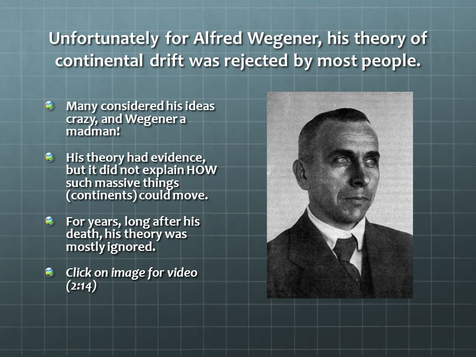 Unfortunately for Alfred Wegener, his theory of continental drift was rejected by most people.