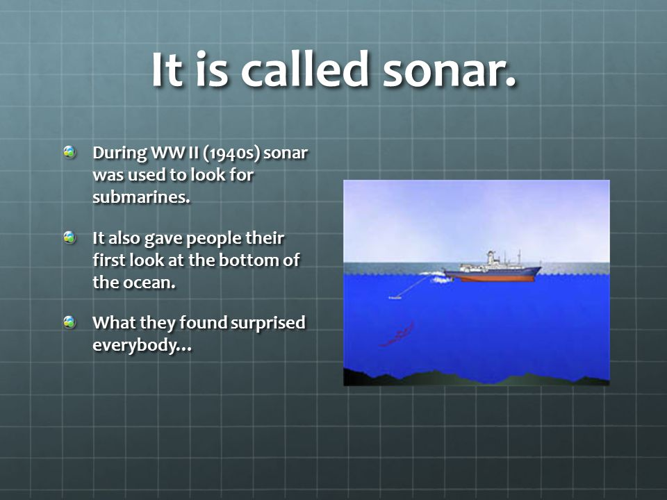 It is called sonar. During WW II (1940s) sonar was used to look for submarines. It also gave people their first look at the bottom of the ocean.