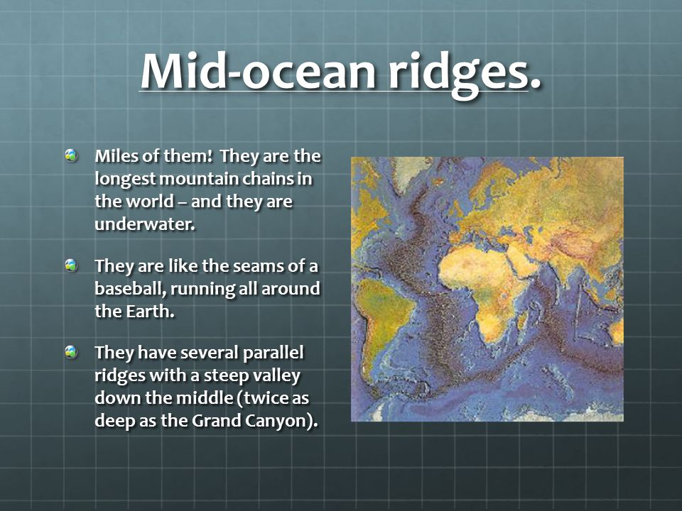 Mid-ocean ridges. Miles of them! They are the longest mountain chains in the world – and they are underwater.