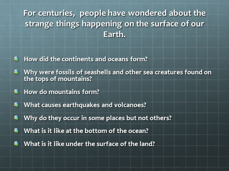 For centuries, people have wondered about the strange things happening on the surface of our Earth.