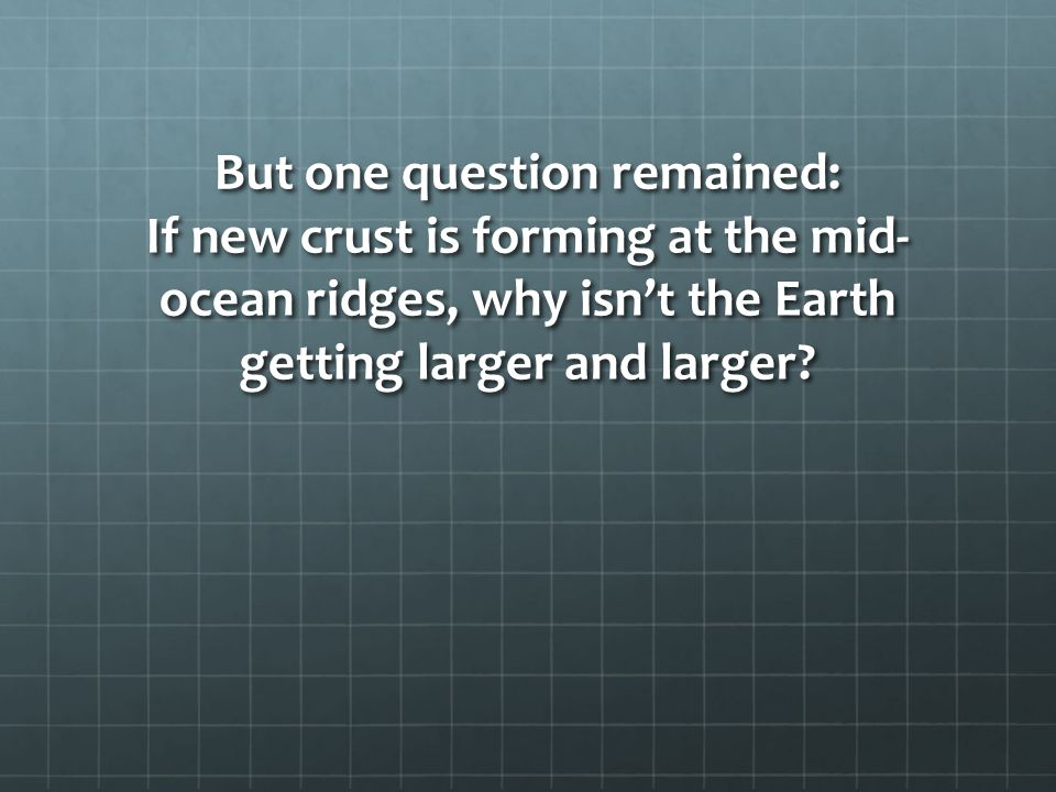 But one question remained: If new crust is forming at the mid-ocean ridges, why isn't the Earth getting larger and larger