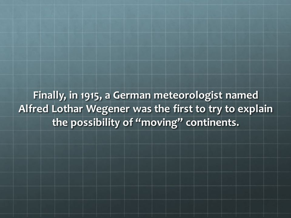 Finally, in 1915, a German meteorologist named Alfred Lothar Wegener was the first to try to explain the possibility of moving continents.