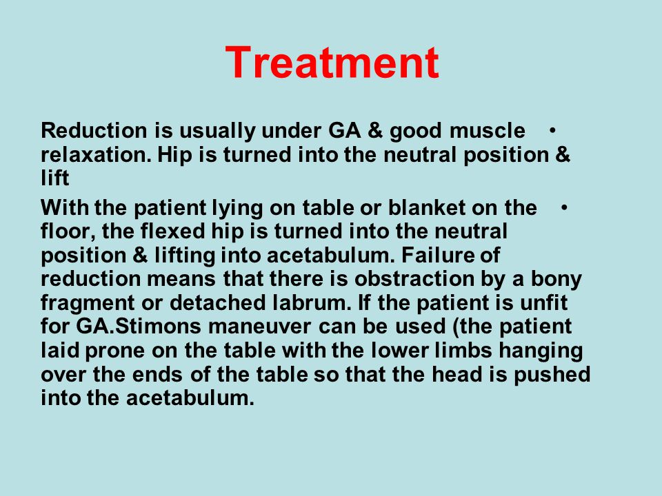 Treatment Reduction is usually under GA & good muscle relaxation. Hip is turned into the neutral position & lift.