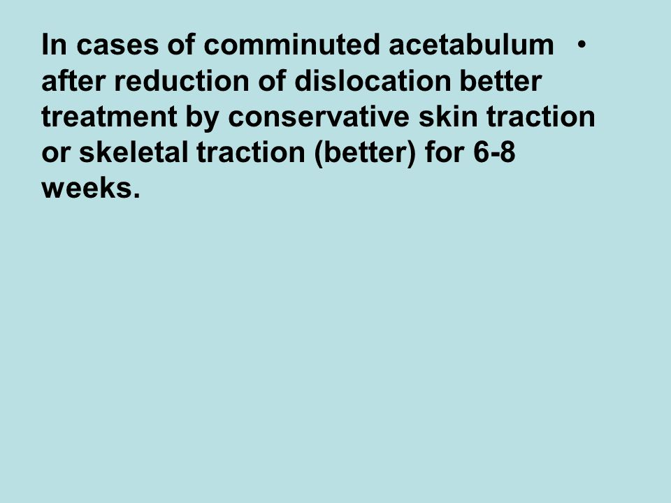In cases of comminuted acetabulum after reduction of dislocation better treatment by conservative skin traction or skeletal traction (better) for 6-8 weeks.