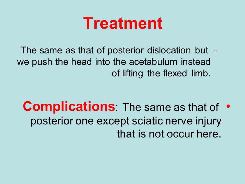 Treatment The same as that of posterior dislocation but we push the head into the acetabulum instead of lifting the flexed limb.