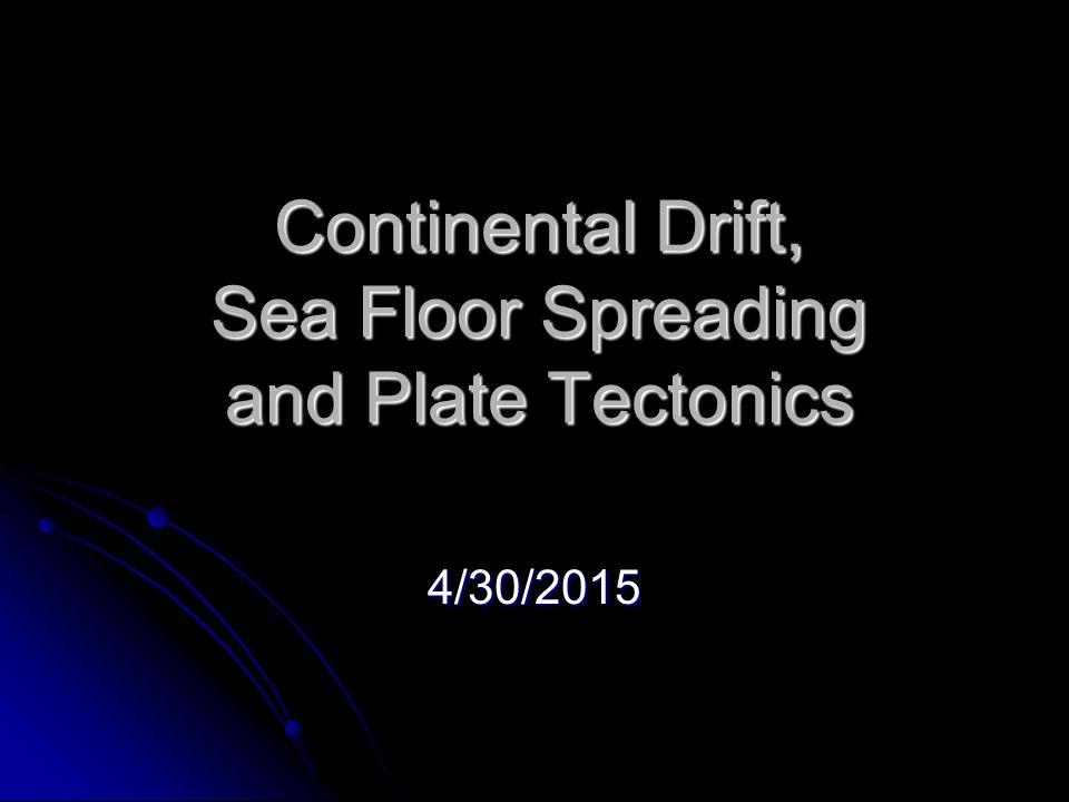 Continental Drift, Sea Floor Spreading and Plate Tectonics