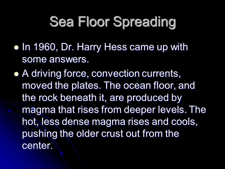 Sea Floor Spreading In 1960, Dr. Harry Hess came up with some answers.