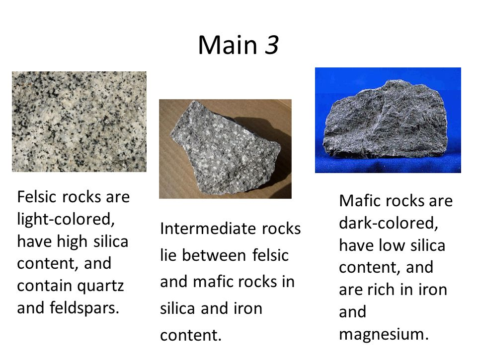 Main 3 Felsic rocks are light-colored, have high silica content, and contain quartz and feldspars.