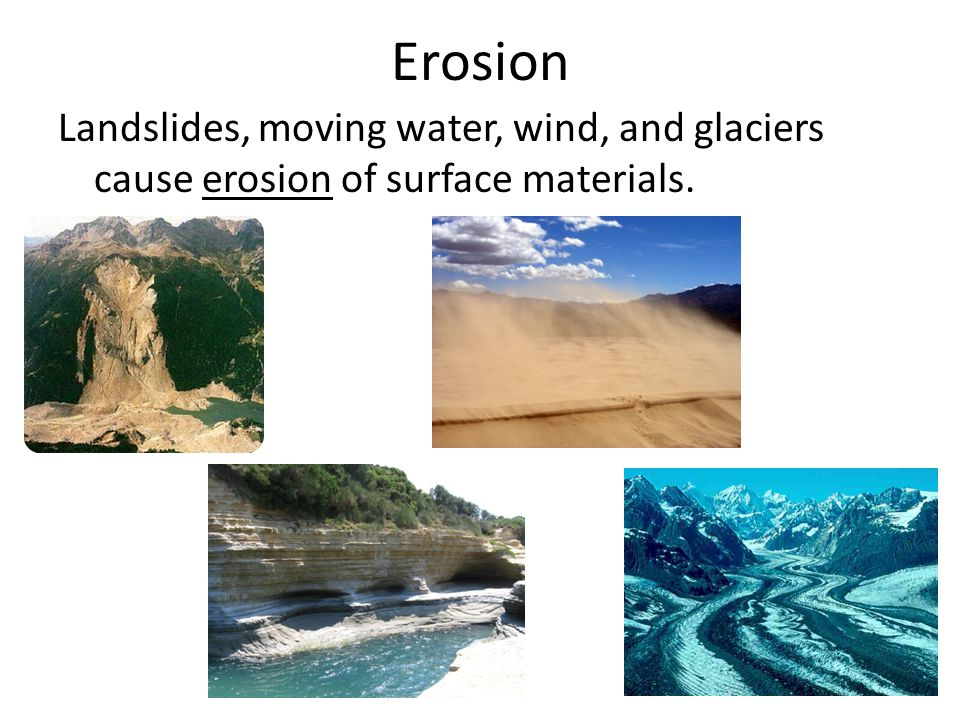 Erosion Landslides, moving water, wind, and glaciers cause erosion of surface materials.