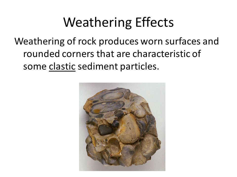 Weathering Effects Weathering of rock produces worn surfaces and rounded corners that are characteristic of some clastic sediment particles.