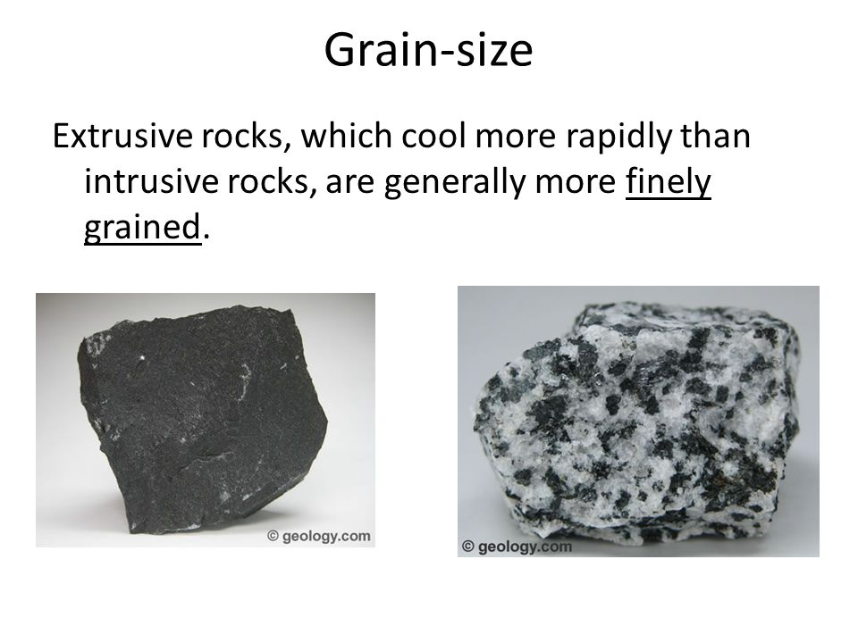 Grain-size Extrusive rocks, which cool more rapidly than intrusive rocks, are generally more finely grained.