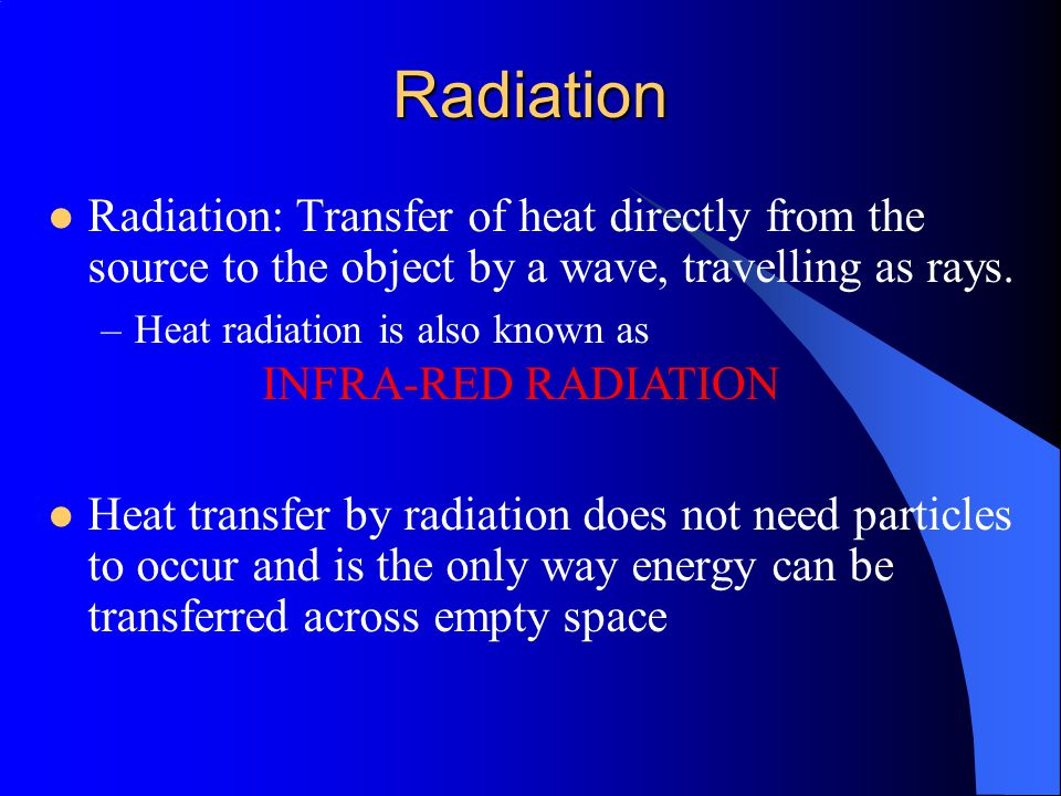 Radiation Radiation: Transfer of heat directly from the source to the object by a wave, travelling as rays.
