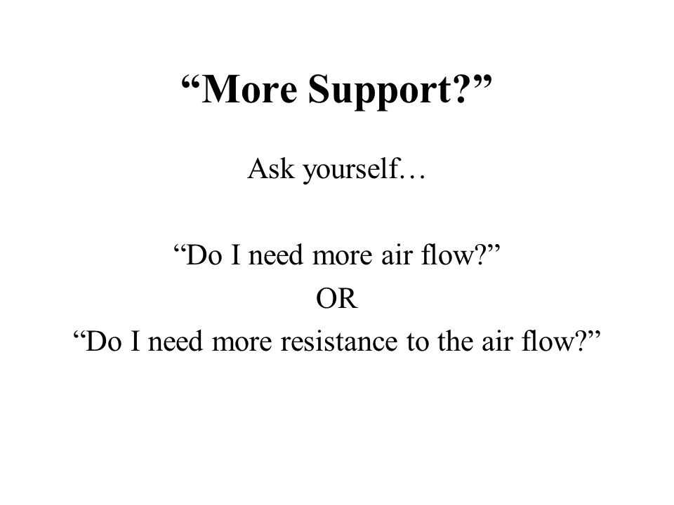 More Support Ask yourself… Do I need more air flow OR