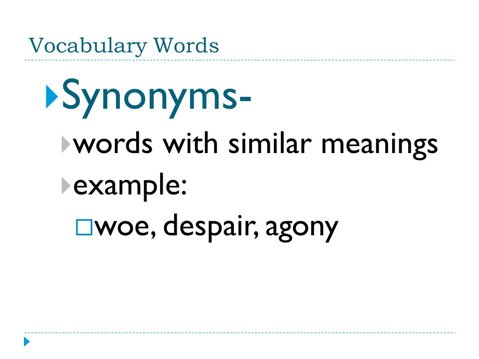 Synonyms- words with similar meanings example: woe, despair, agony