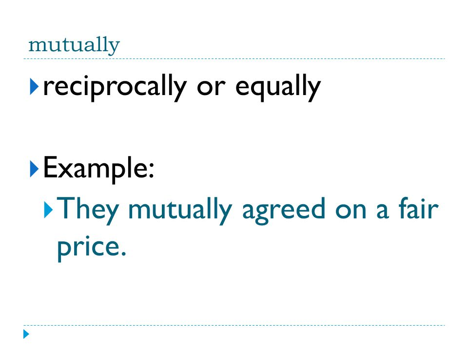 reciprocally or equally Example: They mutually agreed on a fair price.