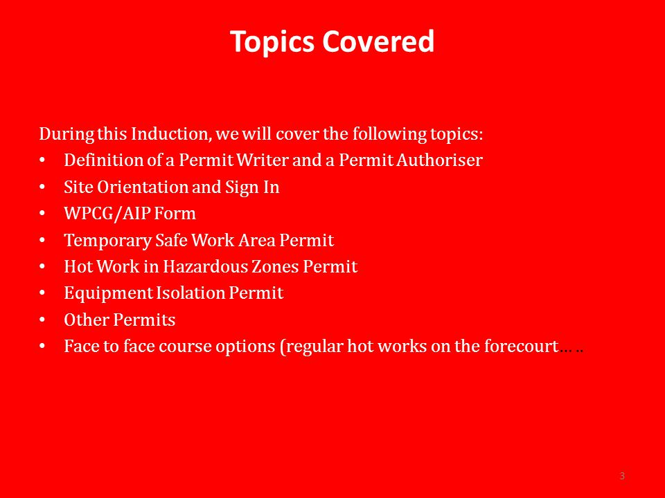 Topics Covered During this Induction, we will cover the following topics: Definition of a Permit Writer and a Permit Authoriser.