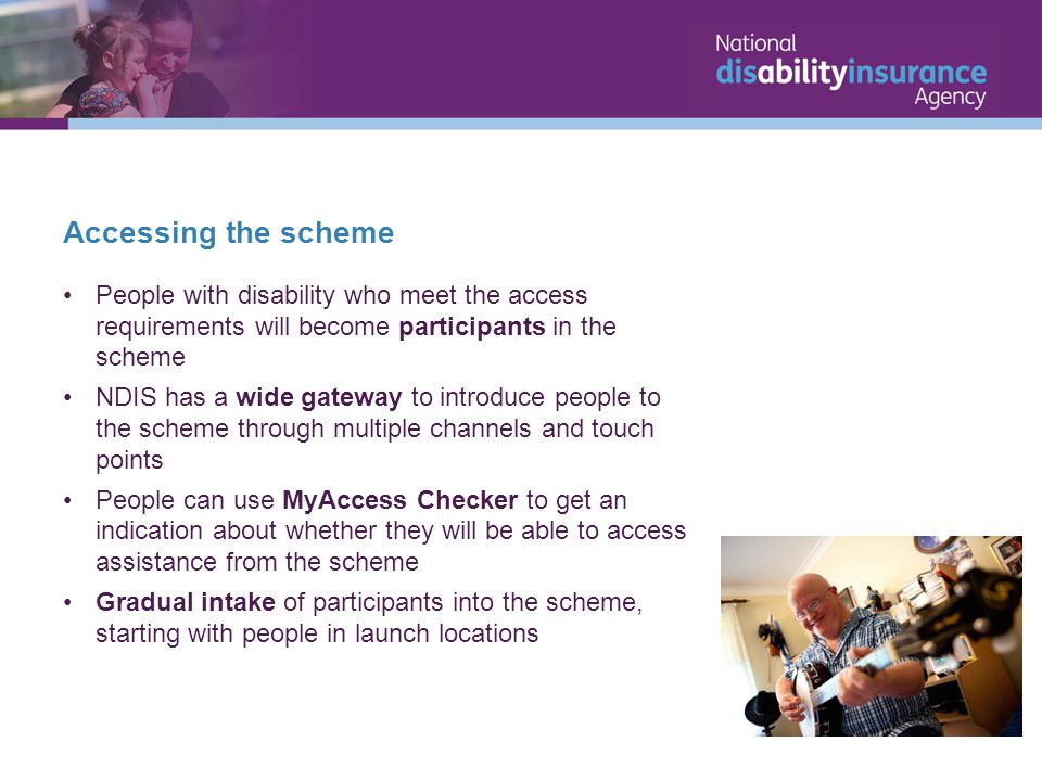 Accessing the scheme People with disability who meet the access requirements will become participants in the scheme.