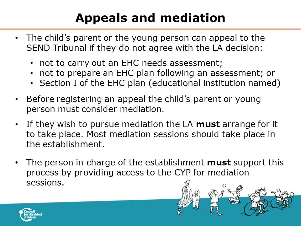 Appeals and mediation The child's parent or the young person can appeal to the SEND Tribunal if they do not agree with the LA decision: