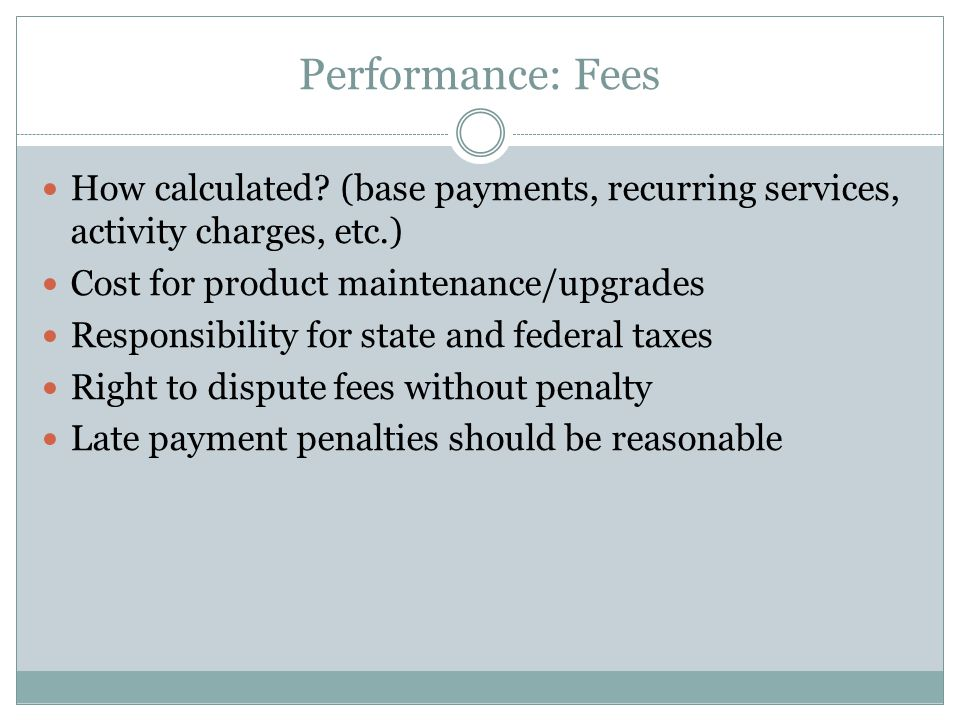 Performance: Fees How calculated (base payments, recurring services, activity charges, etc.) Cost for product maintenance/upgrades.