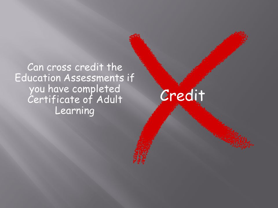 Can cross credit the Education Assessments if you have completed Certificate of Adult Learning