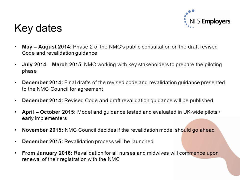 Key dates May – August 2014: Phase 2 of the NMC's public consultation on the draft revised Code and revalidation guidance.
