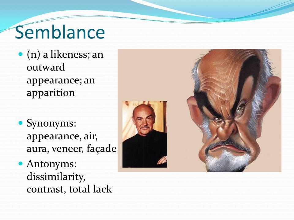 Semblance (n) a likeness; an outward appearance; an apparition