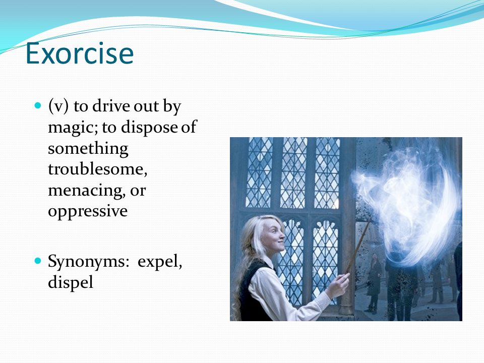 Exorcise (v) to drive out by magic; to dispose of something troublesome, menacing, or oppressive.