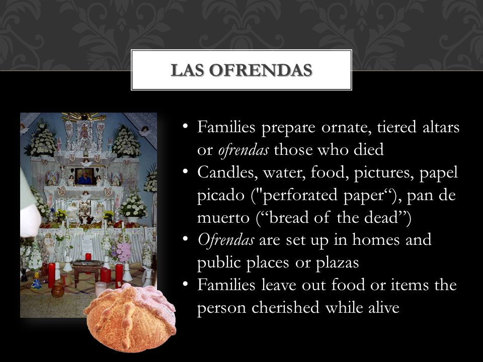 Las Ofrendas Families prepare ornate, tiered altars or ofrendas those who died.