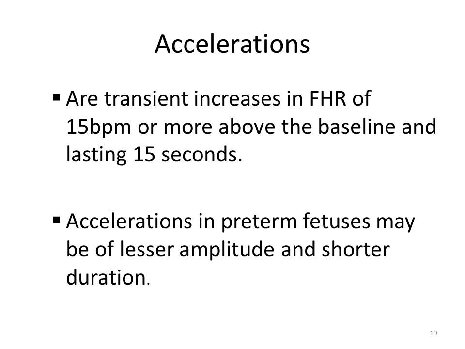 Accelerations Are transient increases in FHR of 15bpm or more above the baseline and lasting 15 seconds.