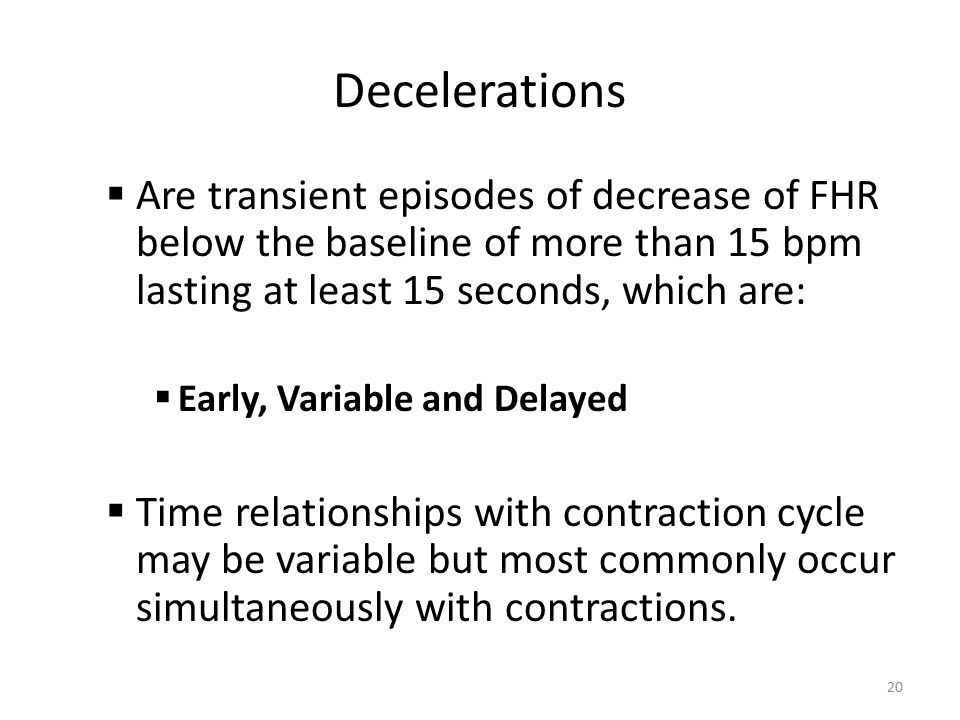 Decelerations Are transient episodes of decrease of FHR below the baseline of more than 15 bpm lasting at least 15 seconds, which are: