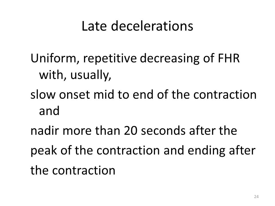 Late decelerations Uniform, repetitive decreasing of FHR with, usually, slow onset mid to end of the contraction and.