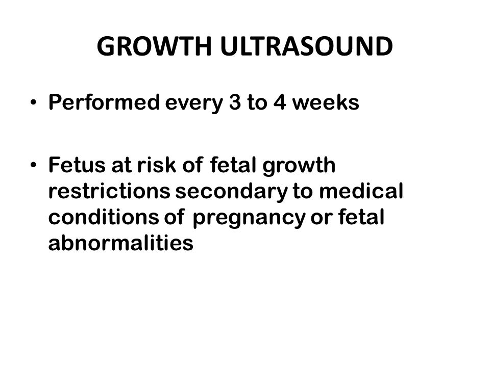 GROWTH ULTRASOUND Performed every 3 to 4 weeks