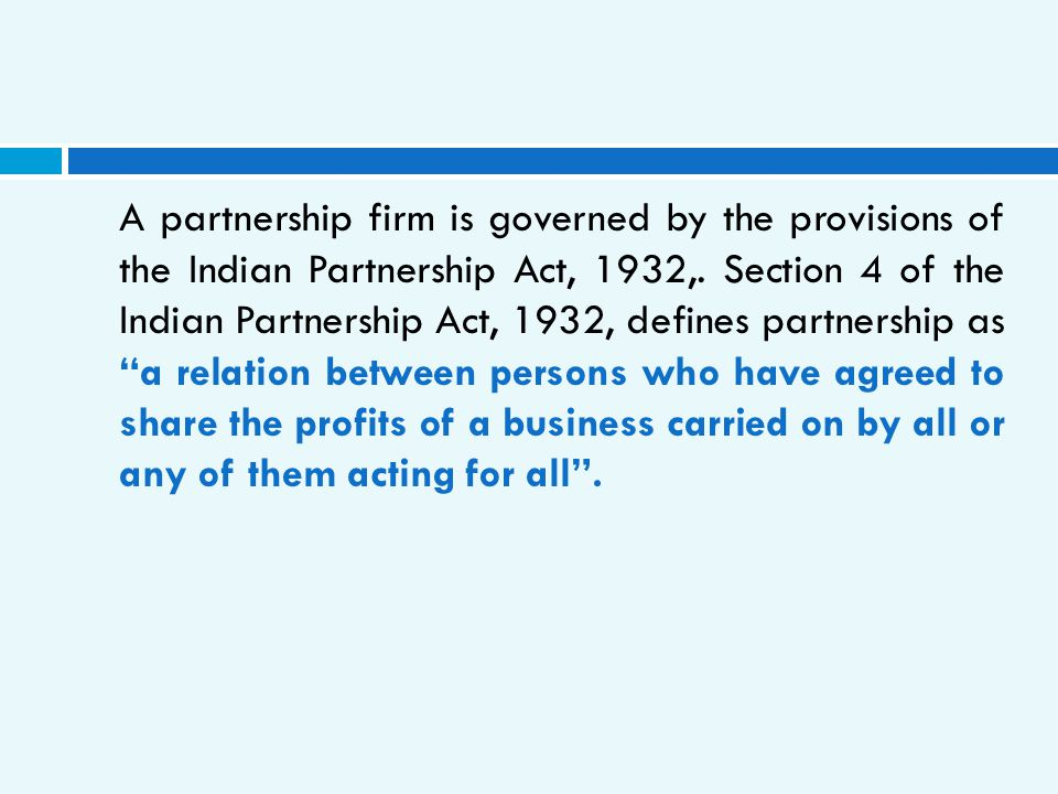 A partnership firm is governed by the provisions of the Indian Partnership Act, 1932,.