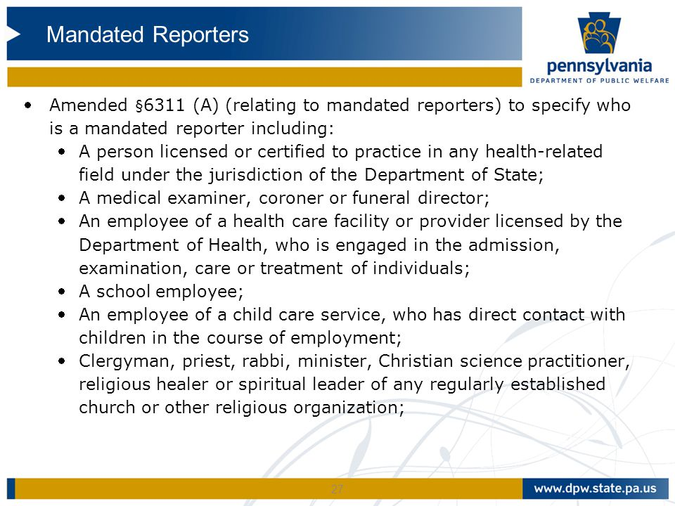 Mandated Reporters Amended §6311 (A) (relating to mandated reporters) to specify who is a mandated reporter including: