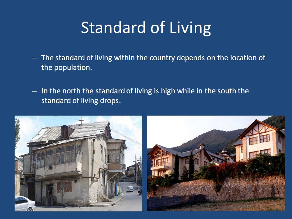 Standard of Living The standard of living within the country depends on the location of the population.