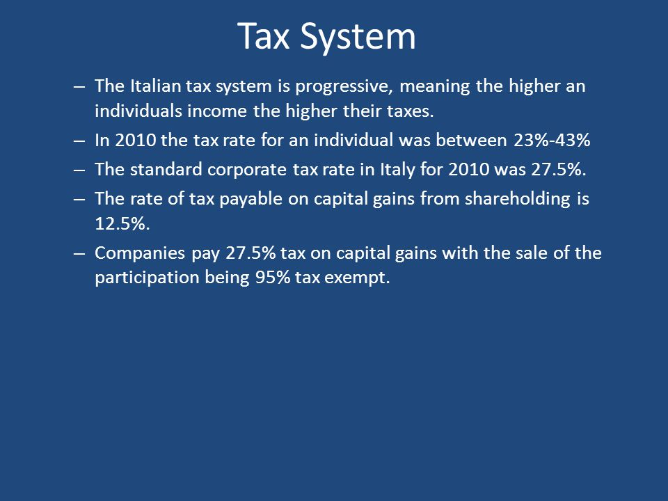 Tax System The Italian tax system is progressive, meaning the higher an individuals income the higher their taxes.