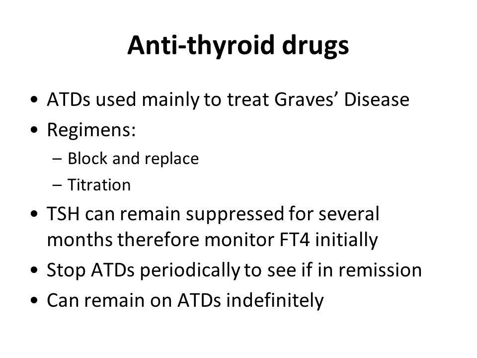Anti-thyroid drugs ATDs used mainly to treat Graves' Disease Regimens: