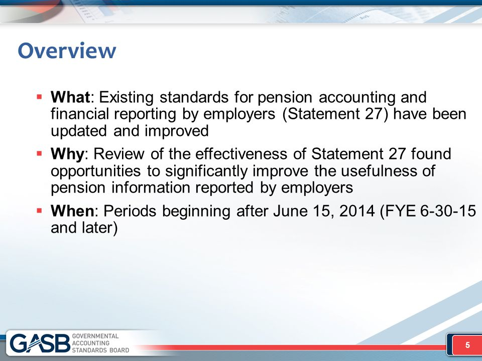 Overview What: Existing standards for pension accounting and financial reporting by employers (Statement 27) have been updated and improved.