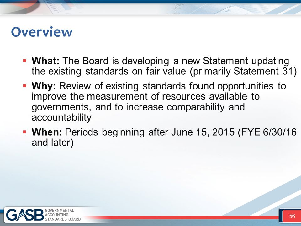 Overview What: The Board is developing a new Statement updating the existing standards on fair value (primarily Statement 31)