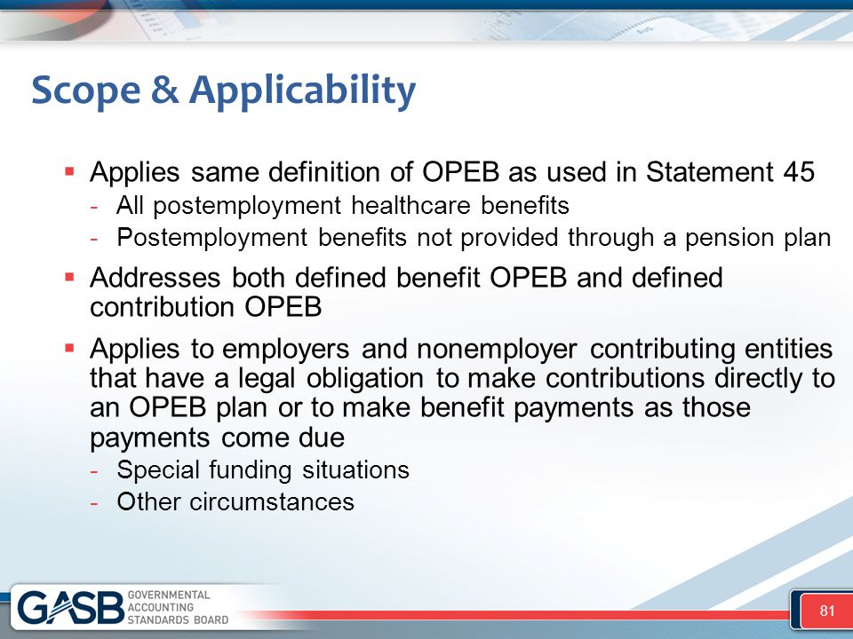 Scope & Applicability Applies same definition of OPEB as used in Statement 45. All postemployment healthcare benefits.