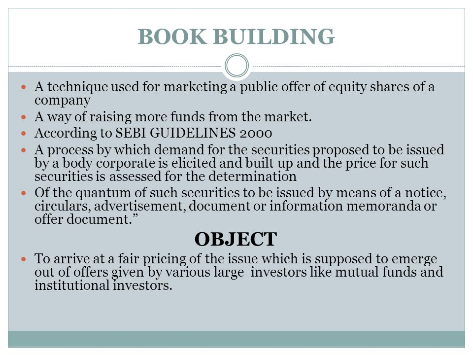 BOOK BUILDING A technique used for marketing a public offer of equity shares of a company. A way of raising more funds from the market.