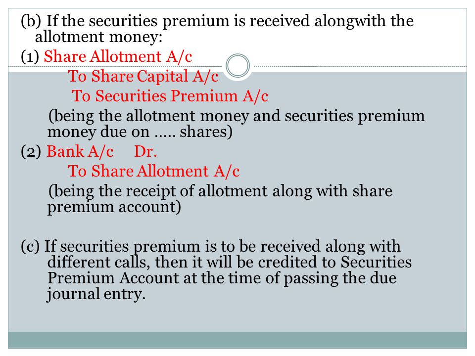 (b) If the securities premium is received alongwith the allotment money: (1) Share Allotment A/c To Share Capital A/c To Securities Premium A/c (being the allotment money and securities premium money due on …..