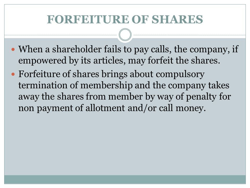 FORFEITURE OF SHARES When a shareholder fails to pay calls, the company, if empowered by its articles, may forfeit the shares.