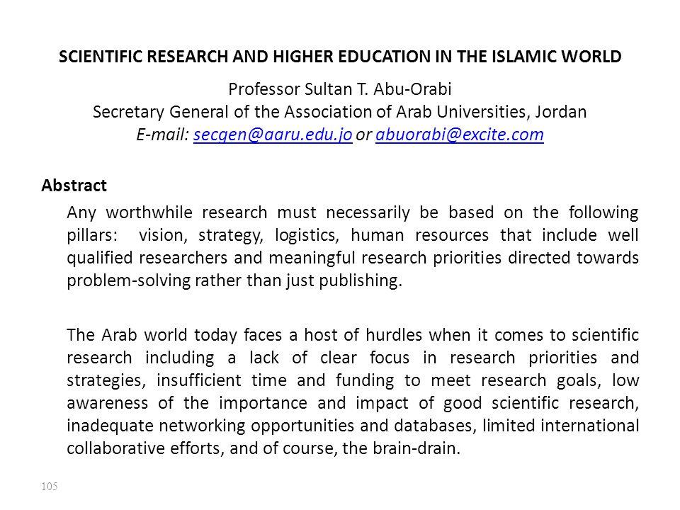 SCIENTIFIC RESEARCH AND HIGHER EDUCATION IN THE ISLAMIC WORLD Professor Sultan T. Abu-Orabi Secretary General of the Association of Arab Universities, Jordan E-mail: secgen@aaru.edu.jo or abuorabi@excite.com